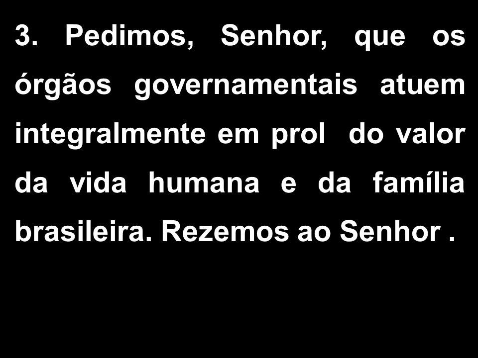 3. Pedimos, Senhor, que os órgãos governamentais atuem integralmente em prol do valor da vida humana e da família brasileira. Rezemos ao Senhor.