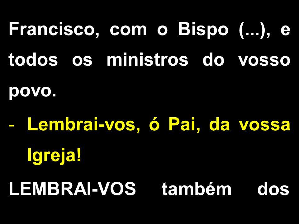 Francisco, com o Bispo (...), e todos os ministros do vosso povo. -Lembrai-vos, ó Pai, da vossa Igreja! LEMBRAI-VOS também dos