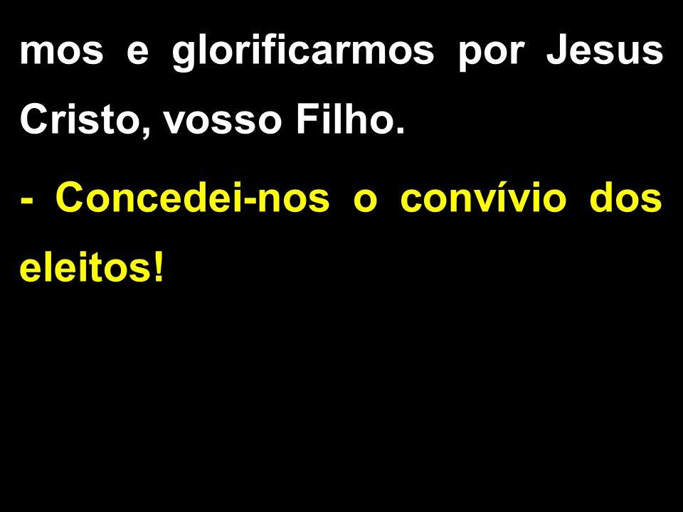 mos e glorificarmos por Jesus Cristo, vosso Filho. - Concedei-nos o convívio dos eleitos!