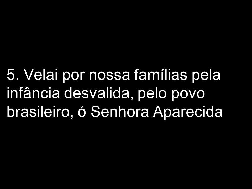 5. Velai por nossa famílias pela infância desvalida, pelo povo brasileiro, ó Senhora Aparecida