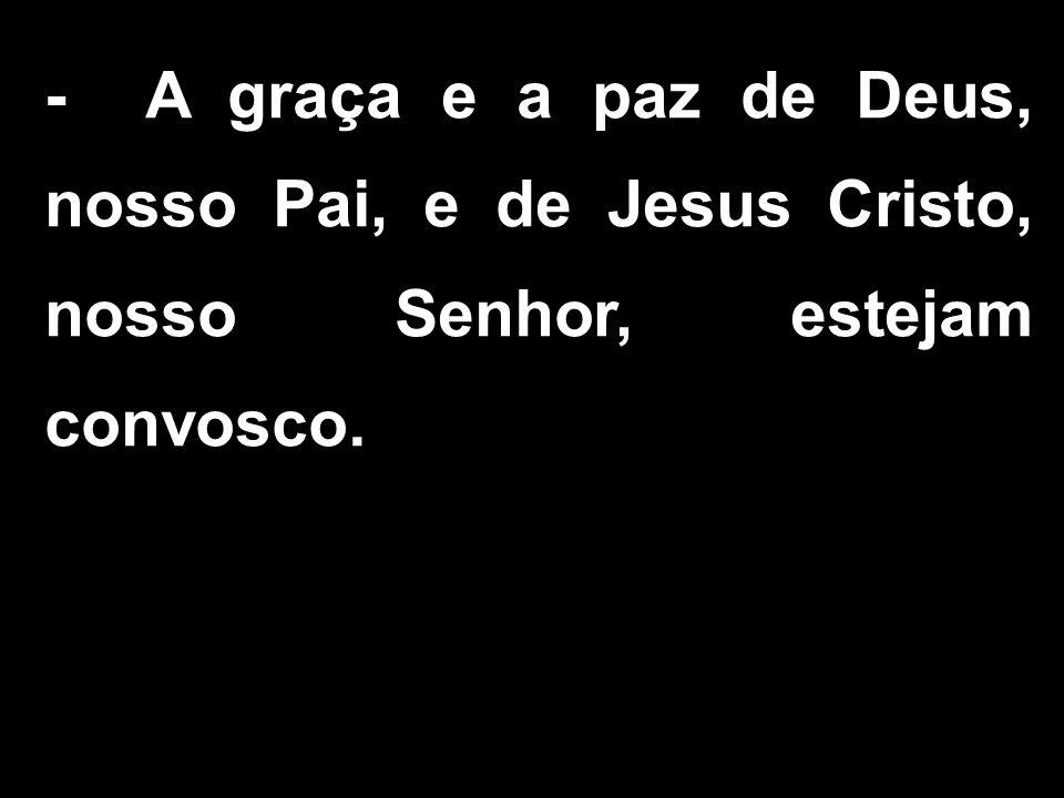 - A graça e a paz de Deus, nosso Pai, e de Jesus Cristo, nosso Senhor, estejam convosco.
