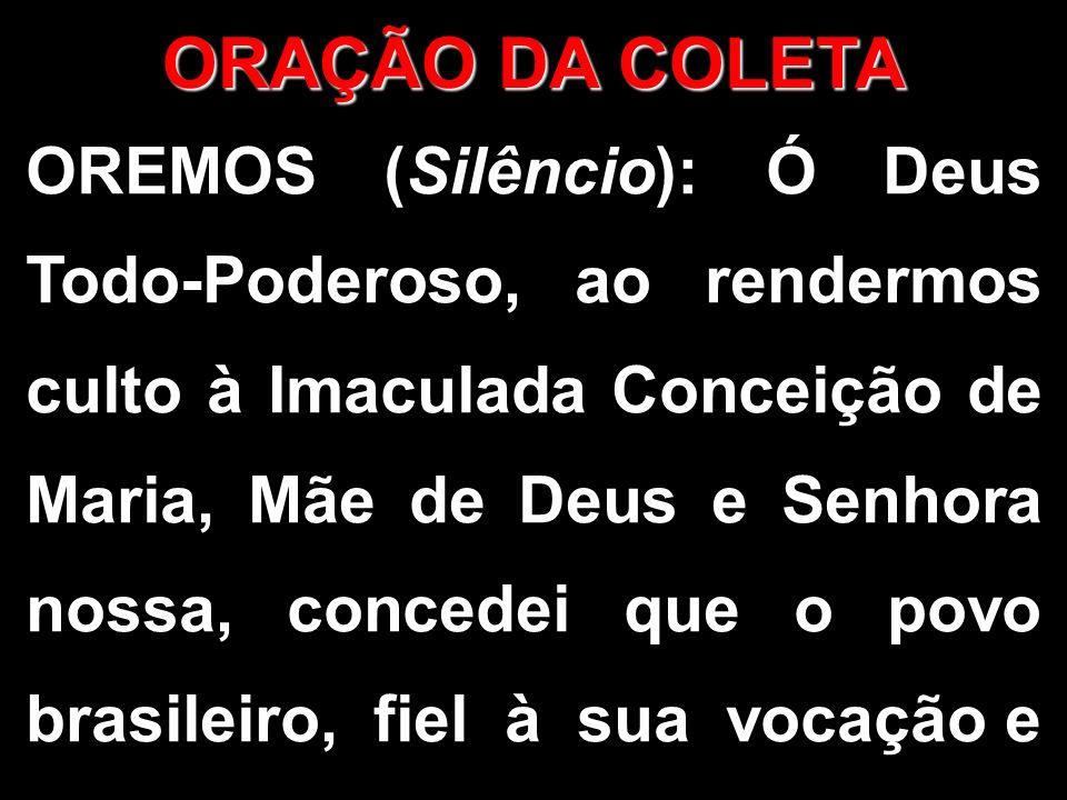 OREMOS (Silêncio): Ó Deus Todo-Poderoso, ao rendermos culto à Imaculada Conceição de Maria, Mãe de Deus e Senhora nossa, concedei que o povo brasileiro, fiel à sua vocação e ORAÇÃO DA COLETA