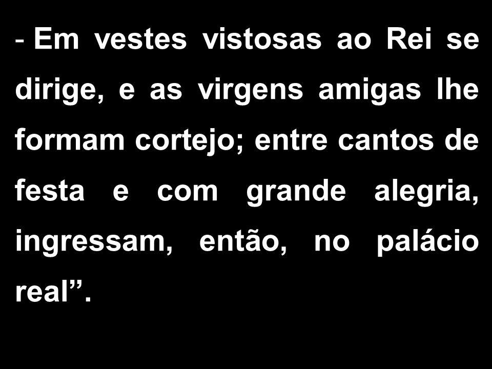 - Em vestes vistosas ao Rei se dirige, e as virgens amigas lhe formam cortejo; entre cantos de festa e com grande alegria, ingressam, então, no palácio real.