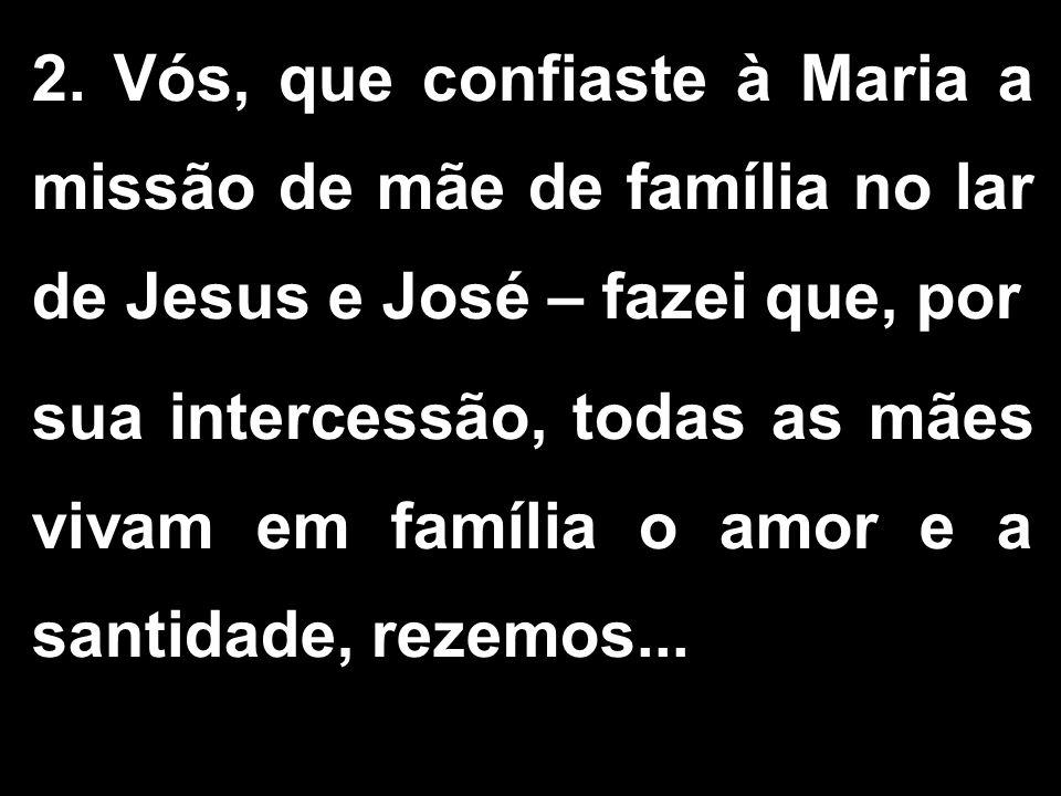 2. Vós, que confiaste à Maria a missão de mãe de família no lar de Jesus e José – fazei que, por sua intercessão, todas as mães vivam em família o amo