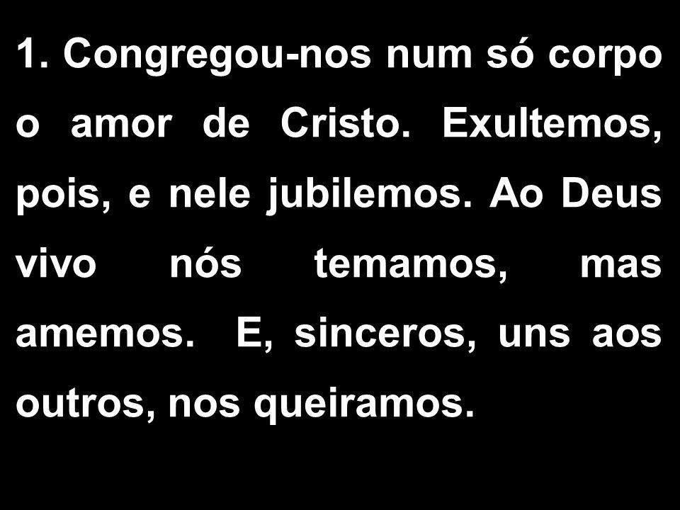 1. Congregou-nos num só corpo o amor de Cristo. Exultemos, pois, e nele jubilemos. Ao Deus vivo nós temamos, mas amemos. E, sinceros, uns aos outros,