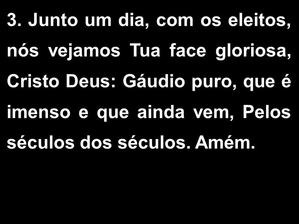 3. Junto um dia, com os eleitos, nós vejamos Tua face gloriosa, Cristo Deus: Gáudio puro, que é imenso e que ainda vem, Pelos séculos dos séculos. Amé