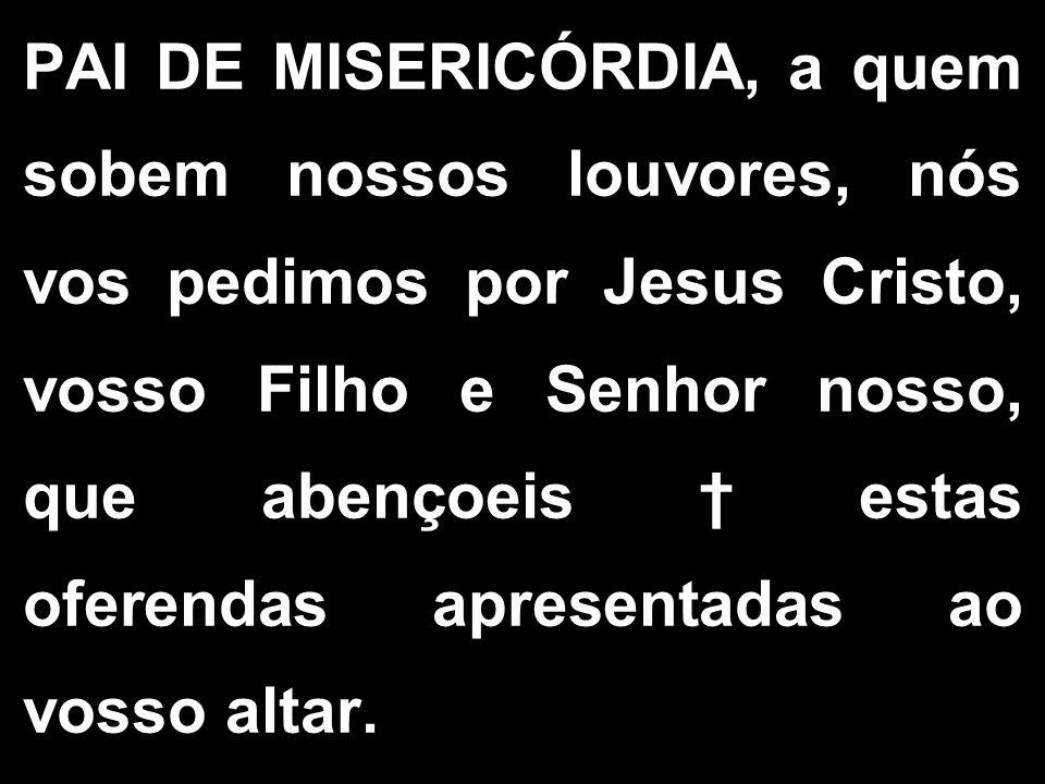 PAI DE MISERICÓRDIA, a quem sobem nossos louvores, nós vos pedimos por Jesus Cristo, vosso Filho e Senhor nosso, que abençoeis estas oferendas apresen