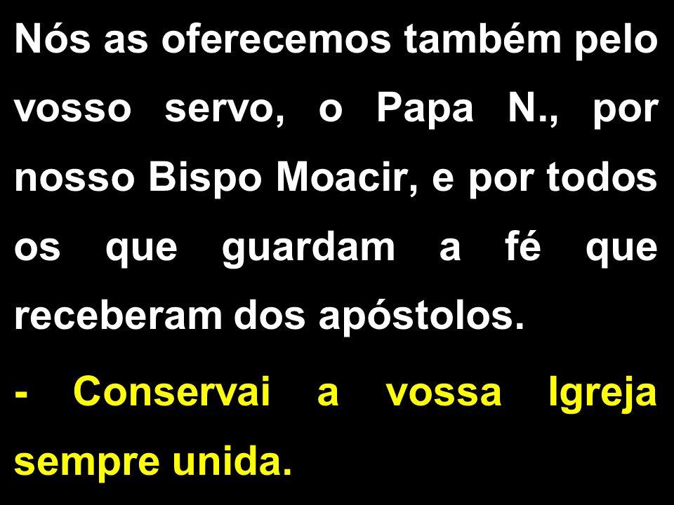 Nós as oferecemos também pelo vosso servo, o Papa N., por nosso Bispo Moacir, e por todos os que guardam a fé que receberam dos apóstolos. - Conservai