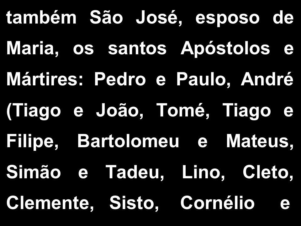 também São José, esposo de Maria, os santos Apóstolos e Mártires: Pedro e Paulo, André (Tiago e João, Tomé, Tiago e Filipe, Bartolomeu e Mateus, Simão
