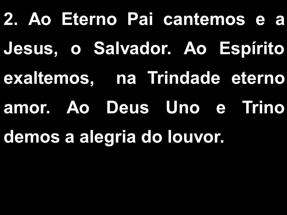 2. Ao Eterno Pai cantemos e a Jesus, o Salvador. Ao Espírito exaltemos, na Trindade eterno amor. Ao Deus Uno e Trino demos a alegria do louvor.