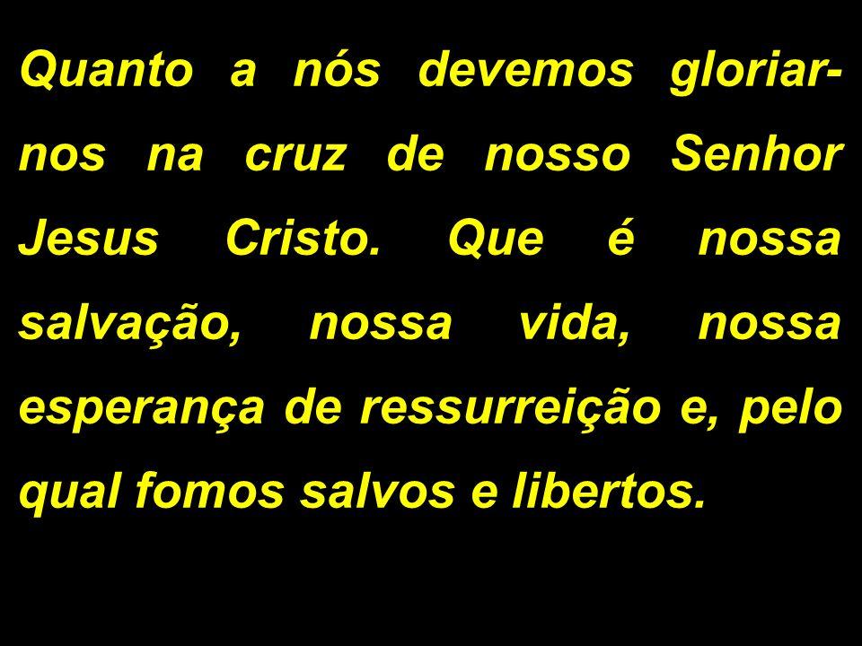 Quanto a nós devemos gloriar- nos na cruz de nosso Senhor Jesus Cristo. Que é nossa salvação, nossa vida, nossa esperança de ressurreição e, pelo qual