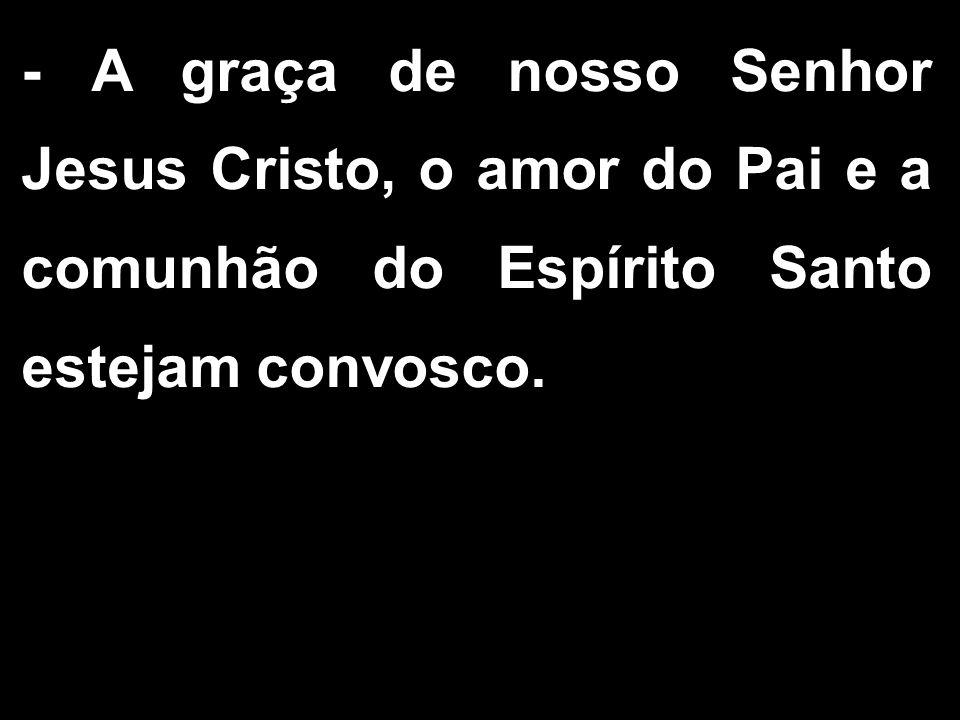 - A graça de nosso Senhor Jesus Cristo, o amor do Pai e a comunhão do Espírito Santo estejam convosco.