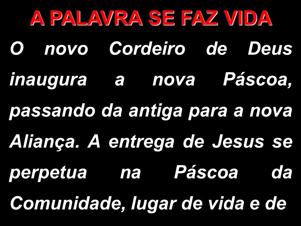 A PALAVRA SE FAZ VIDA O novo Cordeiro de Deus inaugura a nova Páscoa, passando da antiga para a nova Aliança. A entrega de Jesus se perpetua na Páscoa