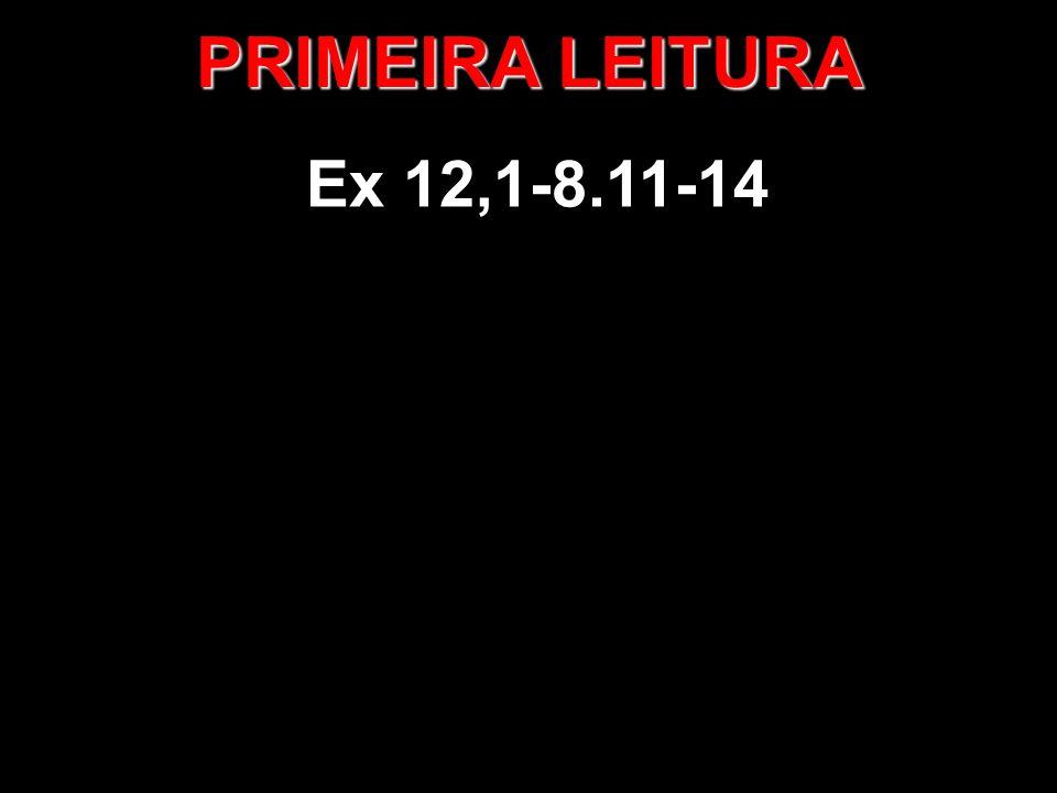 PRIMEIRA LEITURA Ex 12,1-8.11-14