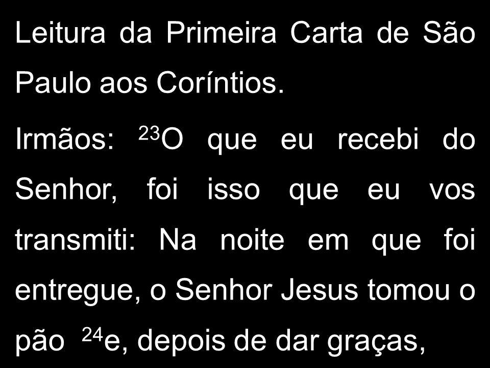 Leitura da Primeira Carta de São Paulo aos Coríntios. Irmãos: 23 O que eu recebi do Senhor, foi isso que eu vos transmiti: Na noite em que foi entregu