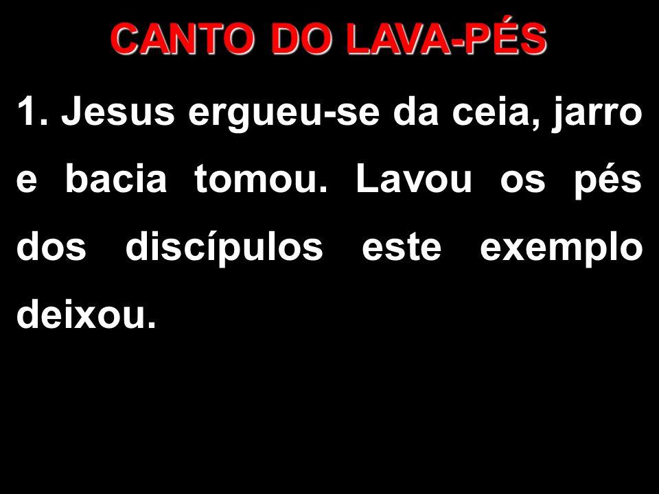 CANTO DO LAVA-PÉS 1. Jesus ergueu-se da ceia, jarro e bacia tomou. Lavou os pés dos discípulos este exemplo deixou.