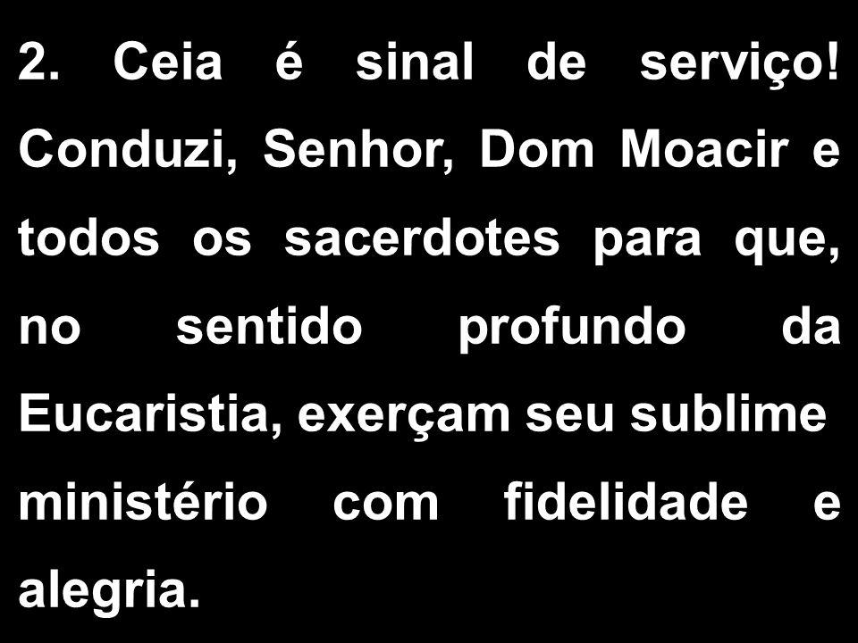 2. Ceia é sinal de serviço! Conduzi, Senhor, Dom Moacir e todos os sacerdotes para que, no sentido profundo da Eucaristia, exerçam seu sublime ministé