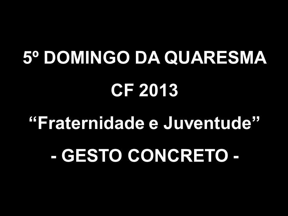 5º DOMINGO DA QUARESMA CF 2013 Fraternidade e Juventude - GESTO CONCRETO -