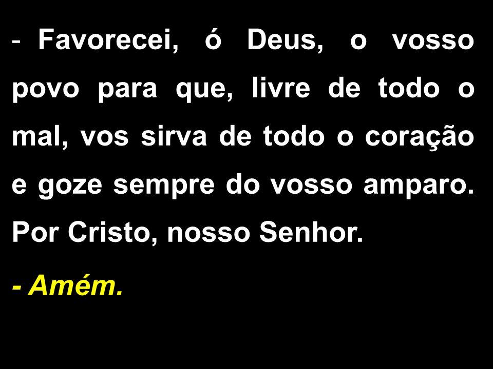 - Favorecei, ó Deus, o vosso povo para que, livre de todo o mal, vos sirva de todo o coração e goze sempre do vosso amparo. Por Cristo, nosso Senhor.