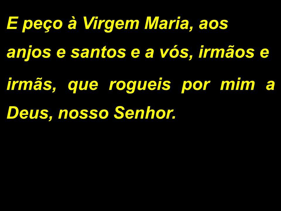 E peço à Virgem Maria, aos anjos e santos e a vós, irmãos e irmãs, que rogueis por mim a Deus, nosso Senhor.