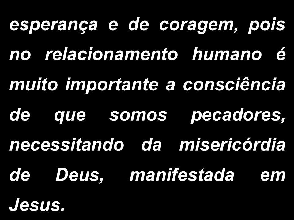 esperança e de coragem, pois no relacionamento humano é muito importante a consciência de que somos pecadores, necessitando da misericórdia de Deus, m