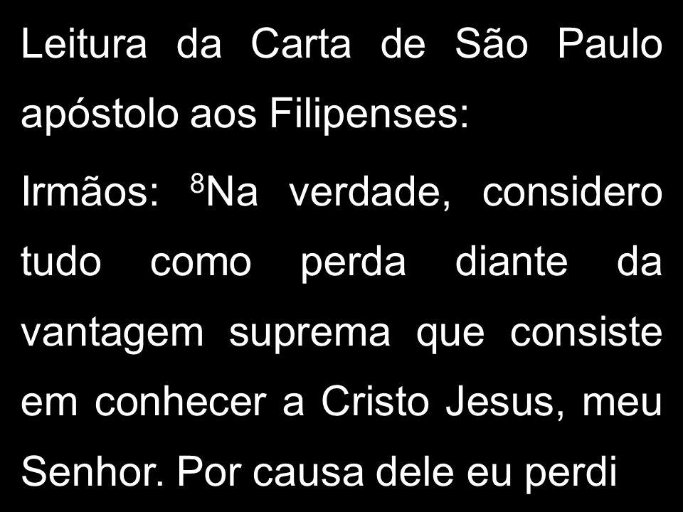 Leitura da Carta de São Paulo apóstolo aos Filipenses: Irmãos: 8 Na verdade, considero tudo como perda diante da vantagem suprema que consiste em conh
