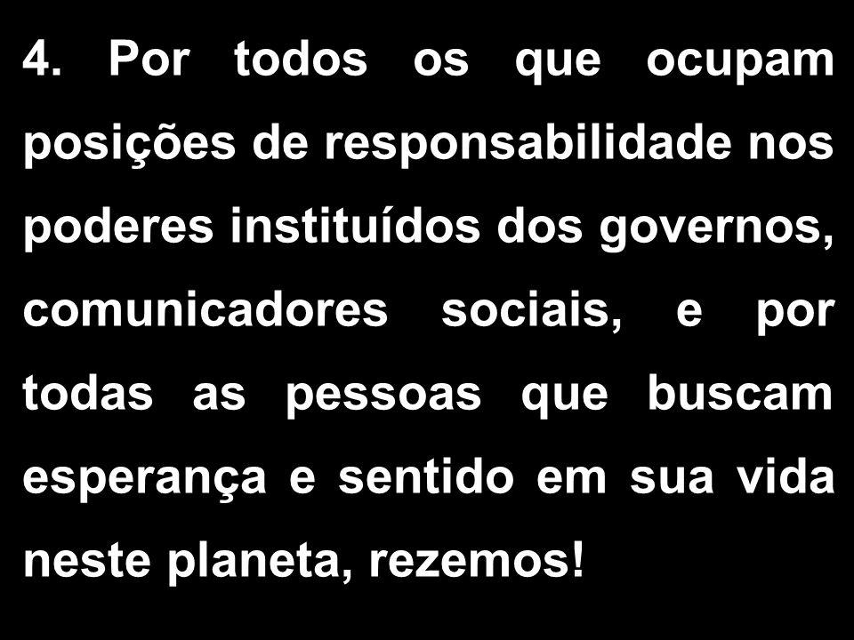 4. Por todos os que ocupam posições de responsabilidade nos poderes instituídos dos governos, comunicadores sociais, e por todas as pessoas que buscam