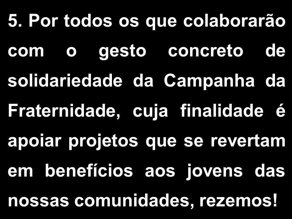 5. Por todos os que colaborarão com o gesto concreto de solidariedade da Campanha da Fraternidade, cuja finalidade é apoiar projetos que se revertam e