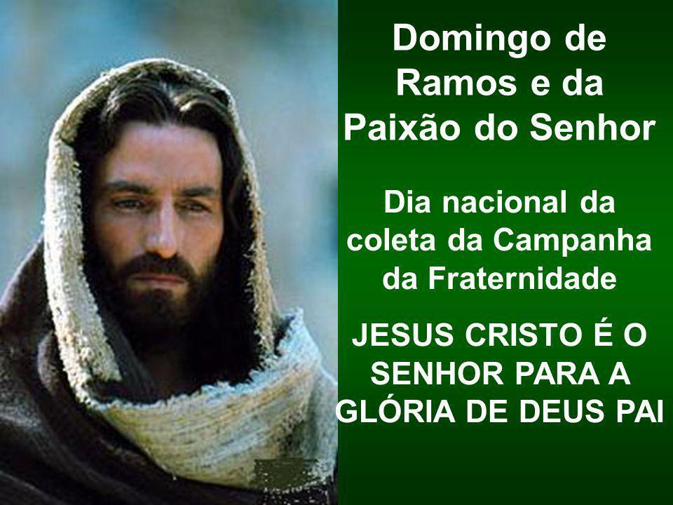Dia nacional da coleta da Campanha da Fraternidade JESUS CRISTO É O SENHOR PARA A GLÓRIA DE DEUS PAI Domingo de Ramos e da Paixão do Senhor