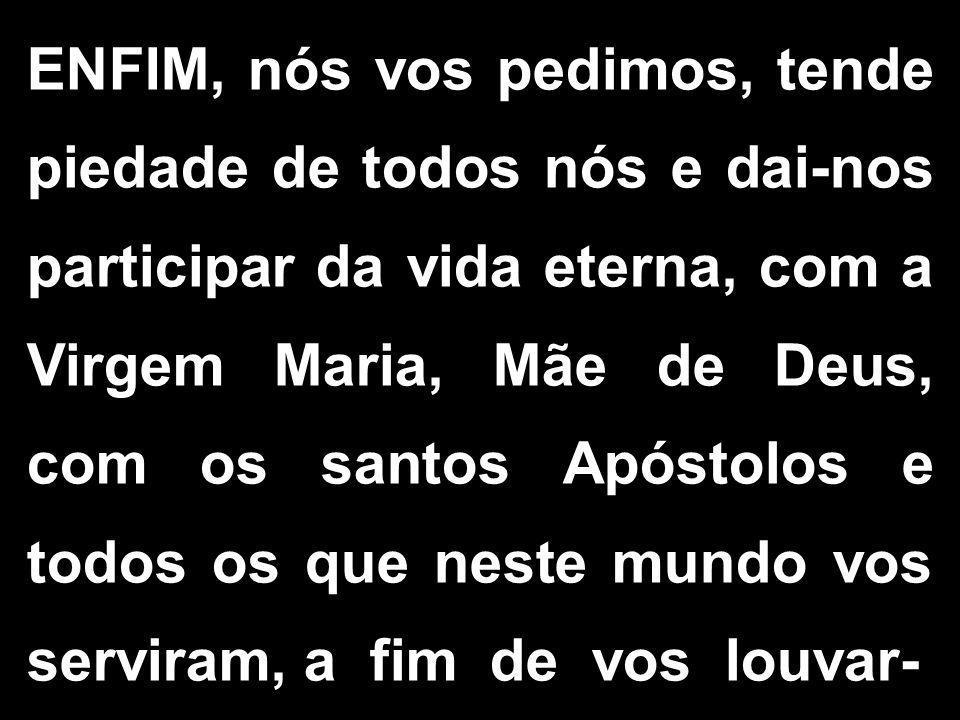 ENFIM, nós vos pedimos, tende piedade de todos nós e dai-nos participar da vida eterna, com a Virgem Maria, Mãe de Deus, com os santos Apóstolos e tod