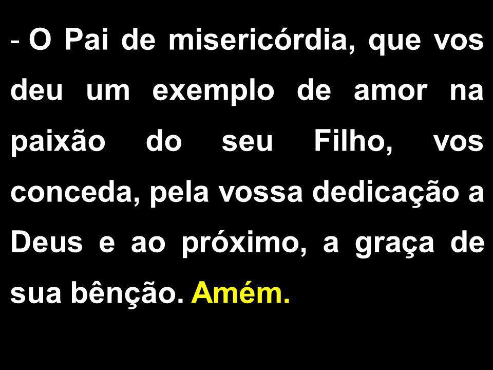 - O Pai de misericórdia, que vos deu um exemplo de amor na paixão do seu Filho, vos conceda, pela vossa dedicação a Deus e ao próximo, a graça de sua