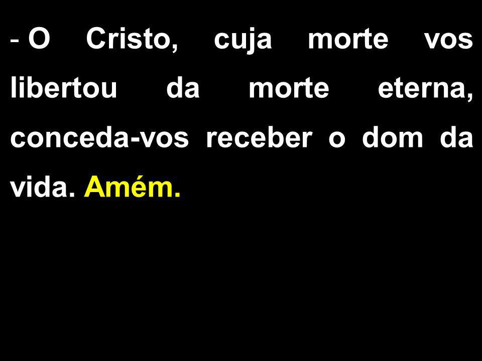 - O Cristo, cuja morte vos libertou da morte eterna, conceda-vos receber o dom da vida. Amém.