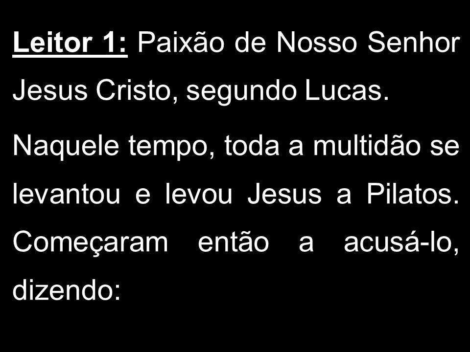 Leitor 1: Paixão de Nosso Senhor Jesus Cristo, segundo Lucas. Naquele tempo, toda a multidão se levantou e levou Jesus a Pilatos. Começaram então a ac