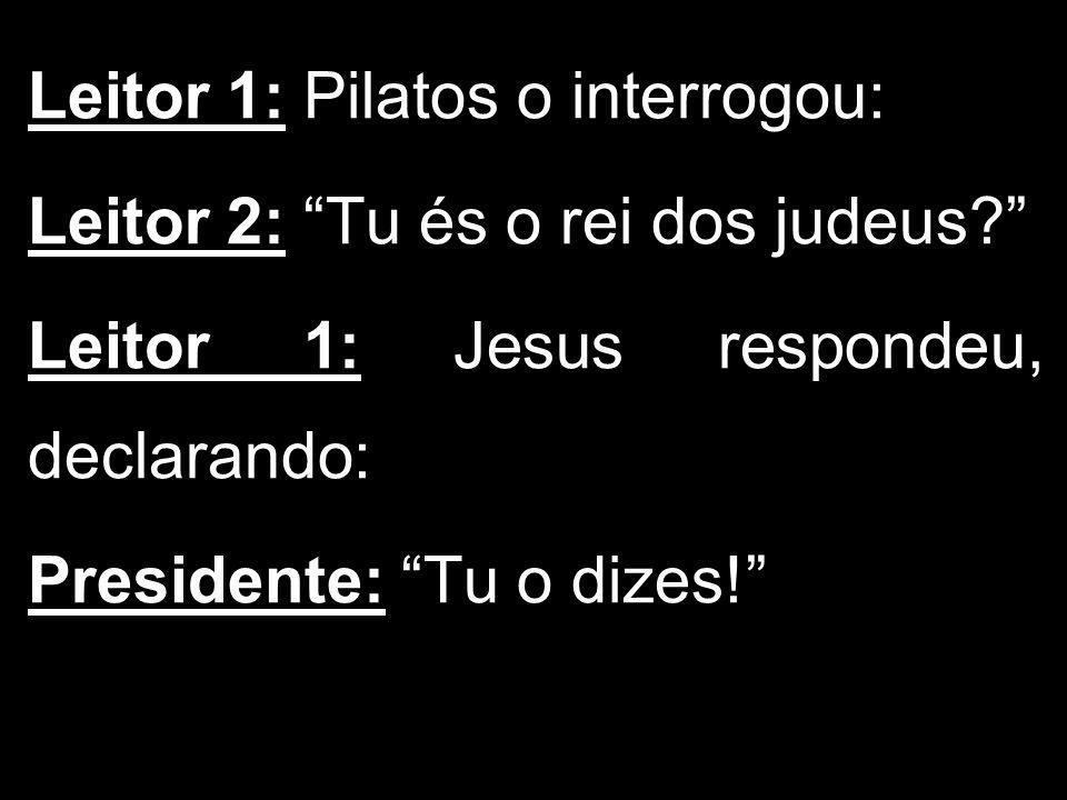 Leitor 1: Pilatos o interrogou: Leitor 2: Tu és o rei dos judeus? Leitor 1: Jesus respondeu, declarando: Presidente: Tu o dizes!