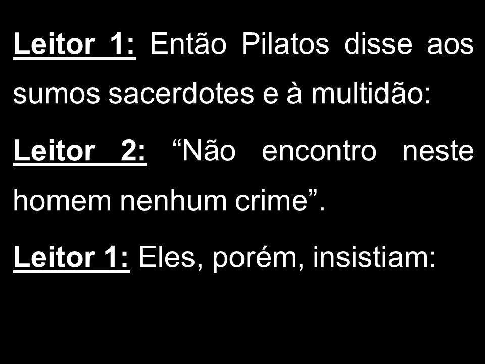 Leitor 1: Então Pilatos disse aos sumos sacerdotes e à multidão: Leitor 2: Não encontro neste homem nenhum crime. Leitor 1: Eles, porém, insistiam: