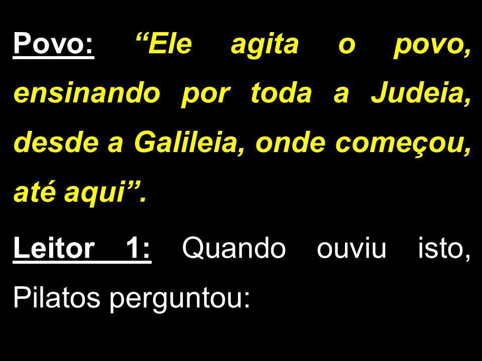 Povo: Ele agita o povo, ensinando por toda a Judeia, desde a Galileia, onde começou, até aqui. Leitor 1: Quando ouviu isto, Pilatos perguntou: