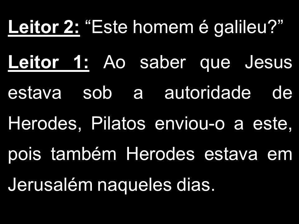 Leitor 2: Este homem é galileu? Leitor 1: Ao saber que Jesus estava sob a autoridade de Herodes, Pilatos enviou-o a este, pois também Herodes estava e