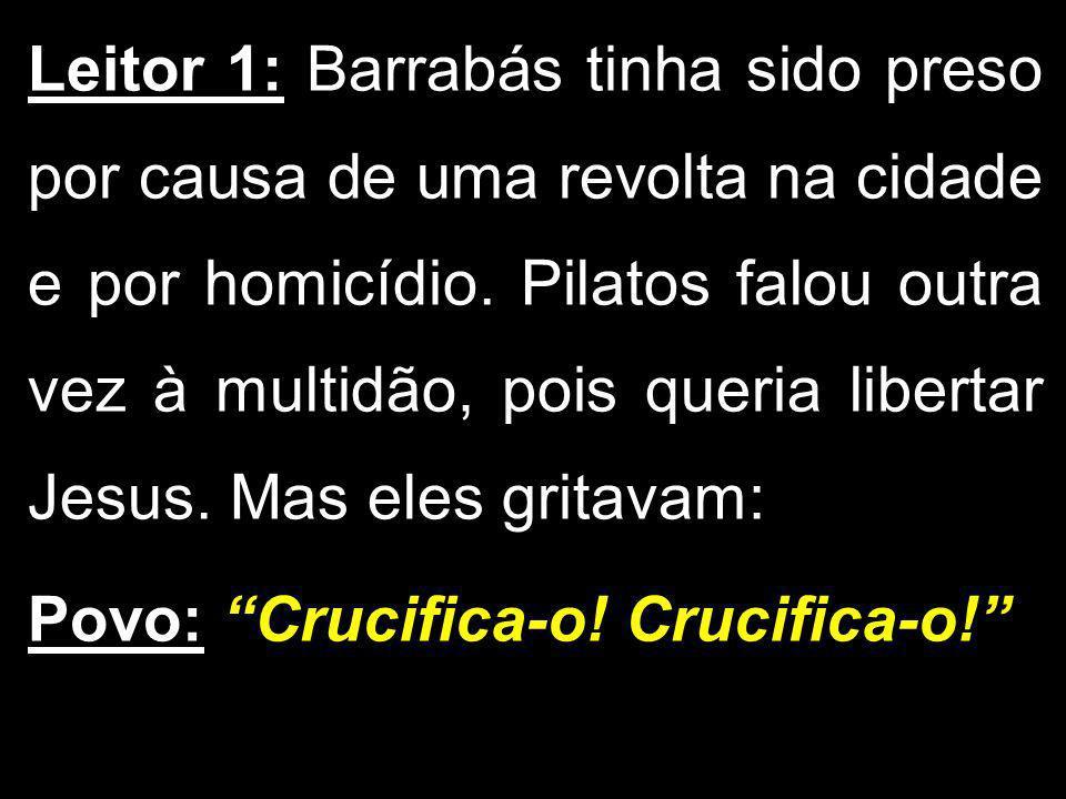 Leitor 1: Barrabás tinha sido preso por causa de uma revolta na cidade e por homicídio. Pilatos falou outra vez à multidão, pois queria libertar Jesus