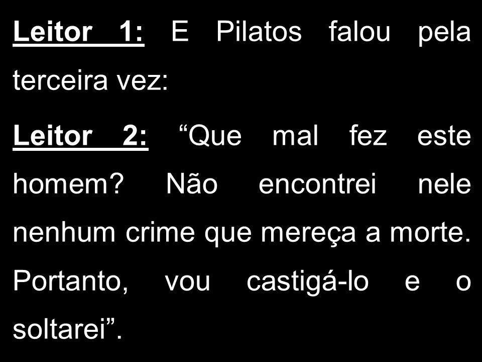 Leitor 1: E Pilatos falou pela terceira vez: Leitor 2: Que mal fez este homem? Não encontrei nele nenhum crime que mereça a morte. Portanto, vou casti