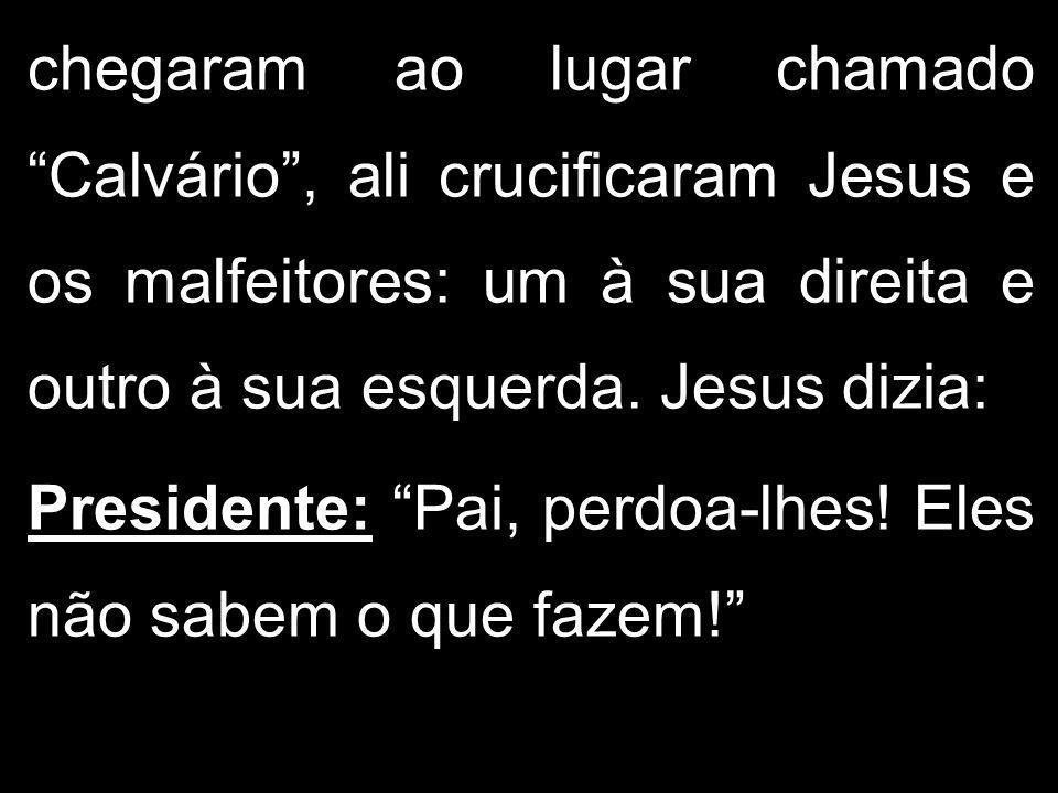 chegaram ao lugar chamado Calvário, ali crucificaram Jesus e os malfeitores: um à sua direita e outro à sua esquerda. Jesus dizia: Presidente: Pai, pe