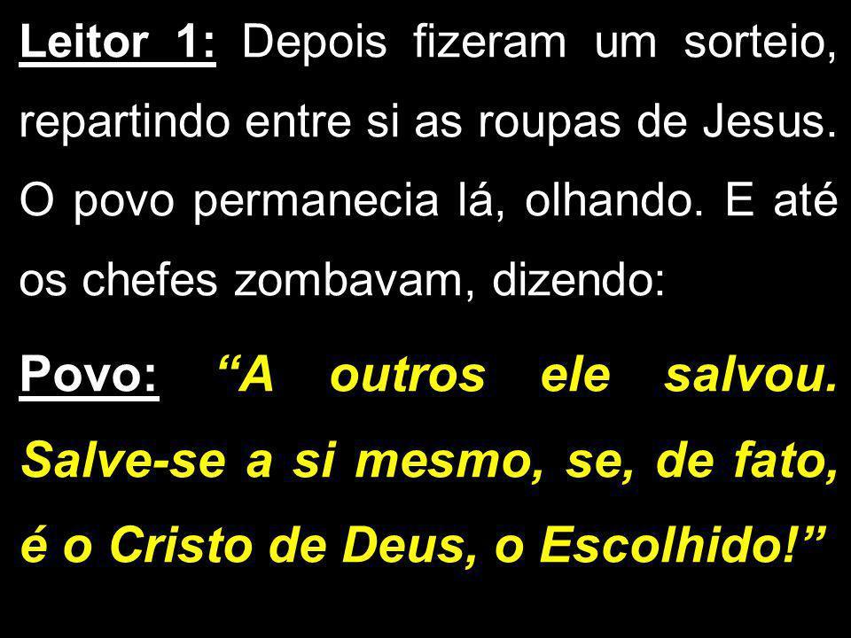 Leitor 1: Depois fizeram um sorteio, repartindo entre si as roupas de Jesus. O povo permanecia lá, olhando. E até os chefes zombavam, dizendo: Povo: A