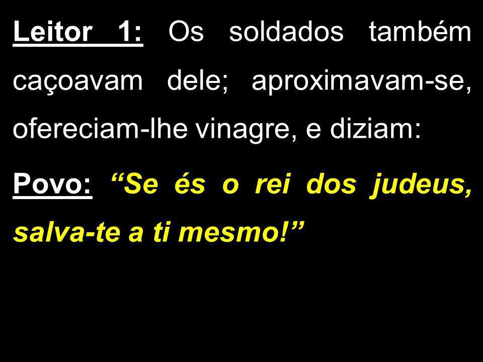 Leitor 1: Os soldados também caçoavam dele; aproximavam-se, ofereciam-lhe vinagre, e diziam: Povo: Se és o rei dos judeus, salva-te a ti mesmo!