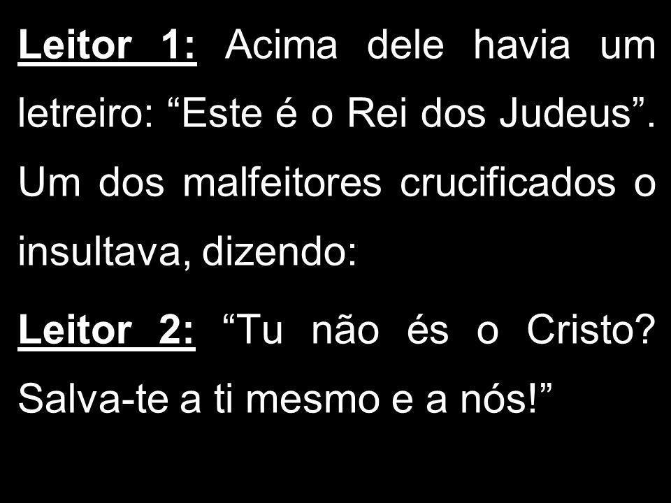 Leitor 1: Acima dele havia um letreiro: Este é o Rei dos Judeus. Um dos malfeitores crucificados o insultava, dizendo: Leitor 2: Tu não és o Cristo? S