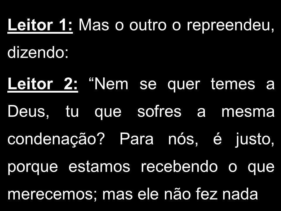 Leitor 1: Mas o outro o repreendeu, dizendo: Leitor 2: Nem se quer temes a Deus, tu que sofres a mesma condenação? Para nós, é justo, porque estamos r