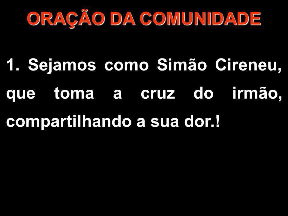 1/2 ORAÇÃO DA COMUNIDADE 1. Sejamos como Simão Cireneu, que toma a cruz do irmão, compartilhando a sua dor.!