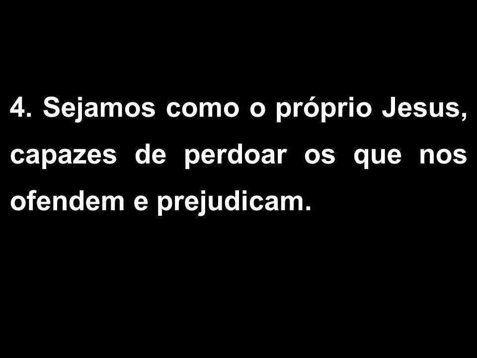 4. Sejamos como o próprio Jesus, capazes de perdoar os que nos ofendem e prejudicam. 1/2