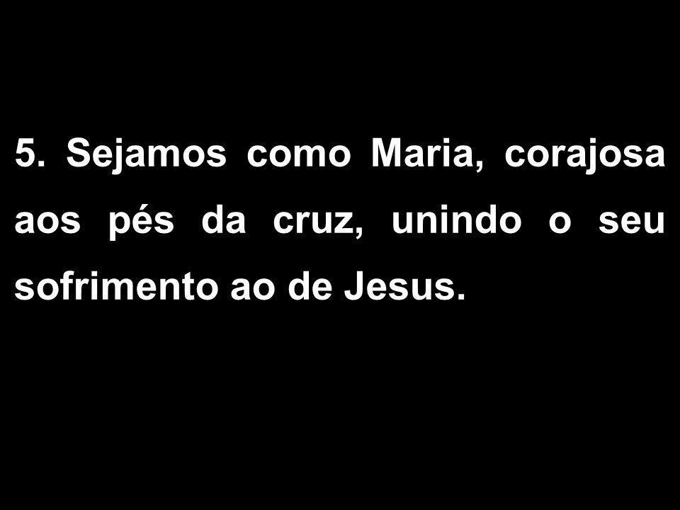 5. Sejamos como Maria, corajosa aos pés da cruz, unindo o seu sofrimento ao de Jesus. 1/2