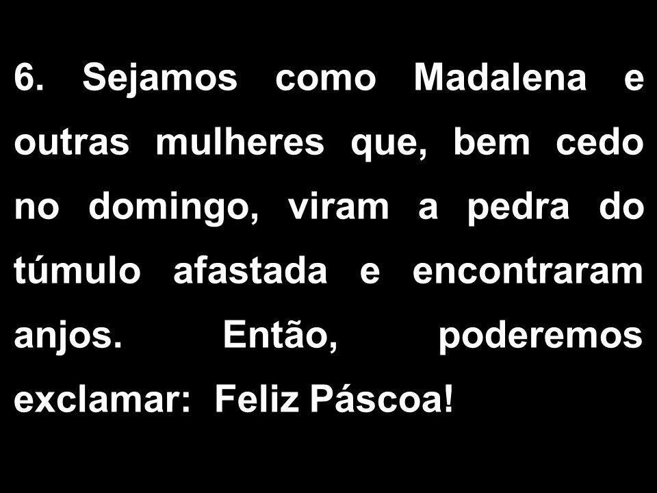 6. Sejamos como Madalena e outras mulheres que, bem cedo no domingo, viram a pedra do túmulo afastada e encontraram anjos. Então, poderemos exclamar: