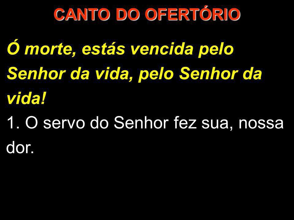 Ó morte, estás vencida pelo Senhor da vida, pelo Senhor da vida! 1. O servo do Senhor fez sua, nossa dor. 1/2 CANTO DO OFERTÓRIO