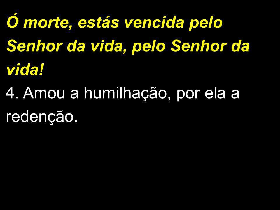 Ó morte, estás vencida pelo Senhor da vida, pelo Senhor da vida! 4. Amou a humilhação, por ela a redenção. 1/2